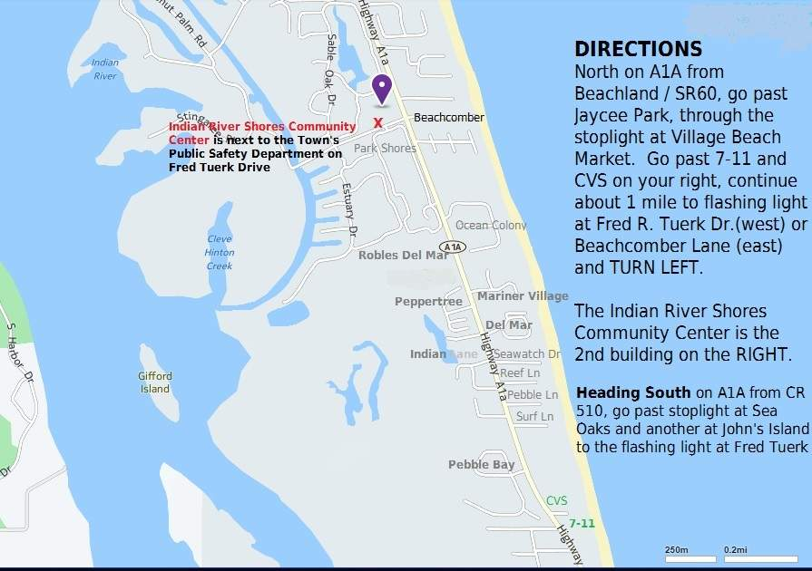 Directions: North on A1A from Beachland/SR60, go past Jaycee Park, through the stoplight at Village Beach Market. Go past 7-11 and CVS on your right, continue about 1 mile to flashing light at Fred R. Tuerk Dr. (west) or Beachcomber Lane (east) and TURN LEFT. The Indian River SHores Community Center is the 2nd building on the RIGHT.Heading south on A1A from CR 510, go past stoplight at Sea Oaks and another at John's Island to the flashing light at Fred Tuerk.